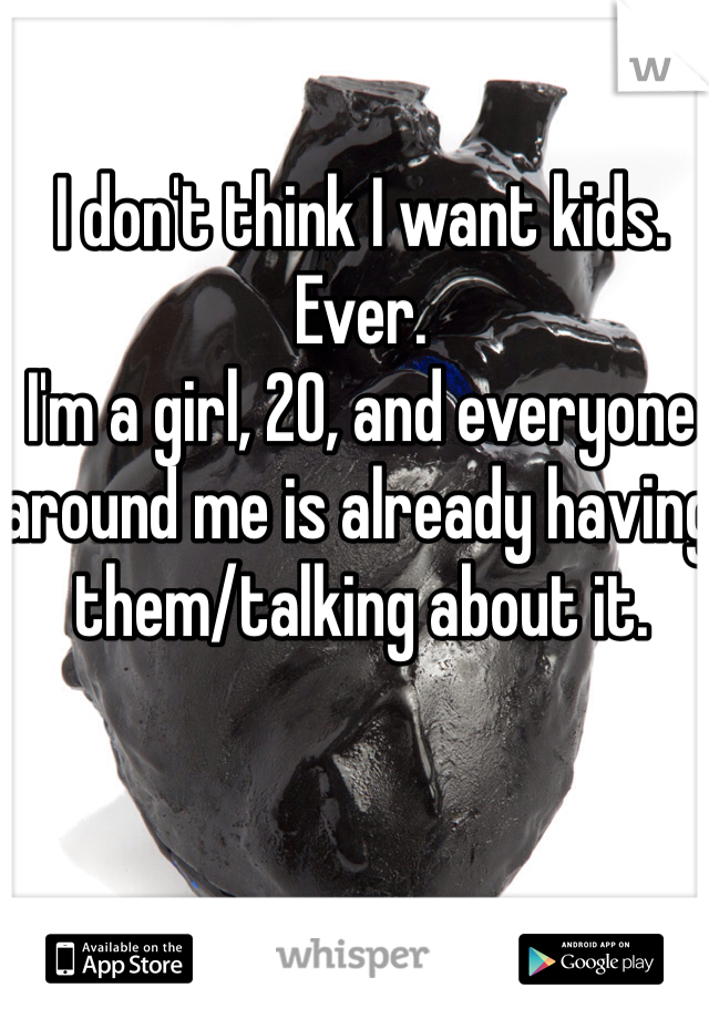 I don't think I want kids. Ever. I'm a girl, 20, and everyone around me is already having them/talking about it.