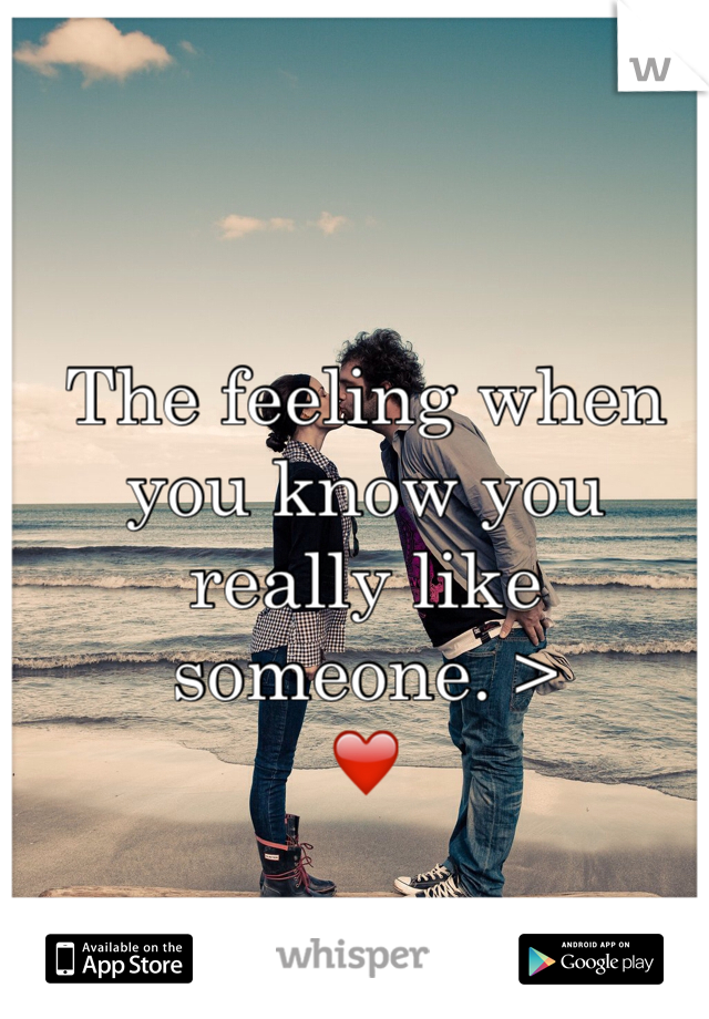 The feeling when you know you really like someone. > ❤️