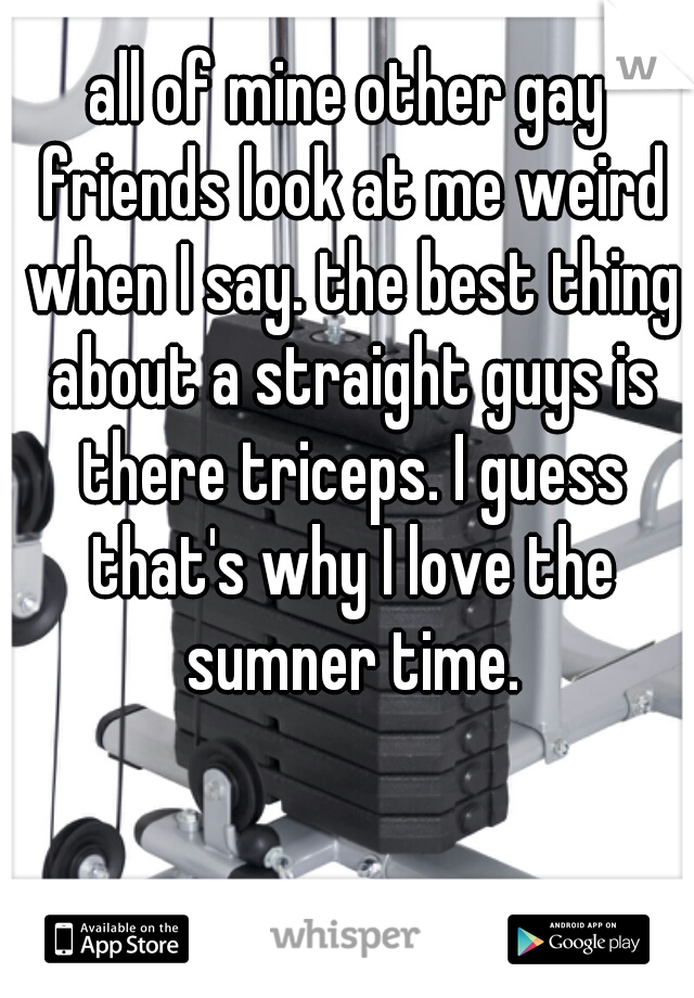 all of mine other gay friends look at me weird when I say. the best thing about a straight guys is there triceps. I guess that's why I love the sumner time.