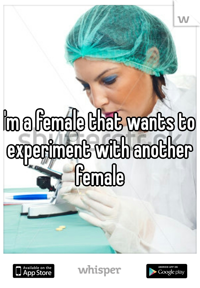 I'm a female that wants to experiment with another female
