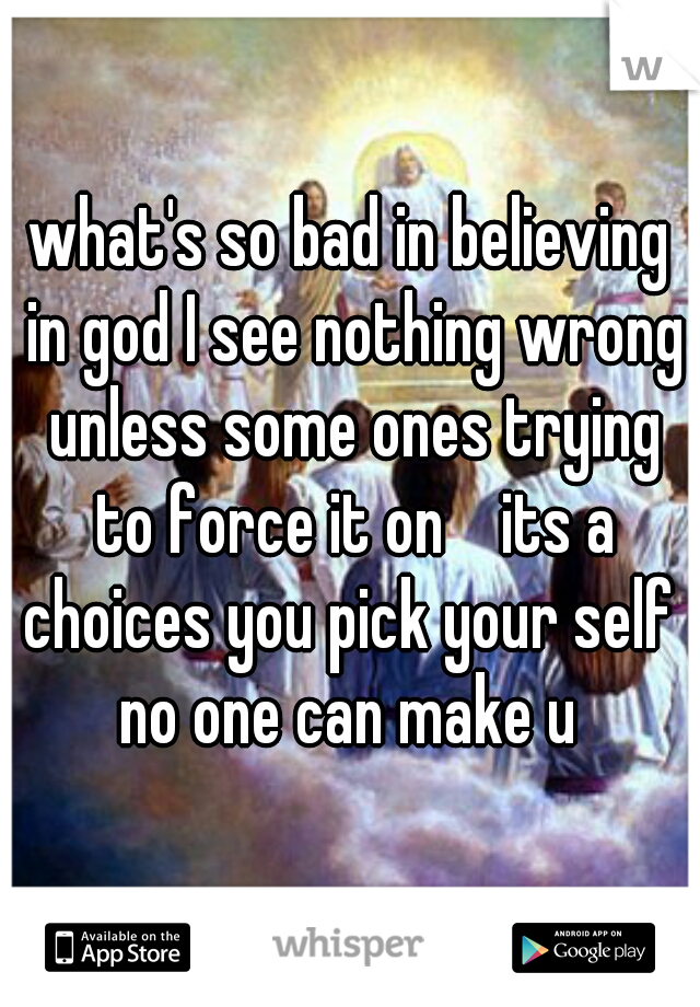what's so bad in believing in god I see nothing wrong unless some ones trying to force it on    its a choices you pick your self  no one can make u