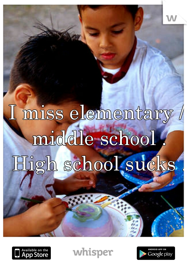I miss elementary / middle school . High school sucks .