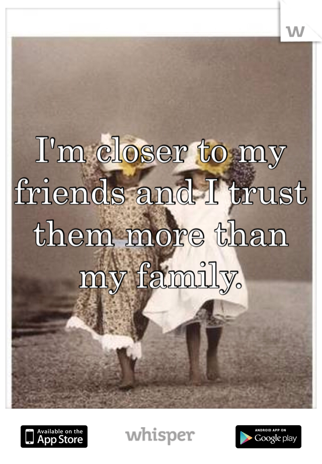 I'm closer to my friends and I trust them more than my family.
