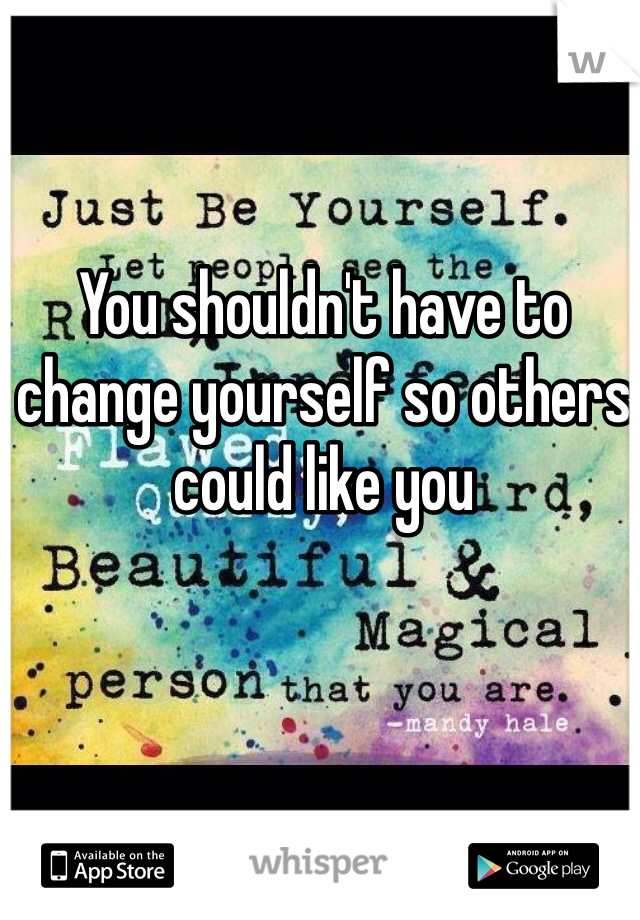 You shouldn't have to change yourself so others could like you