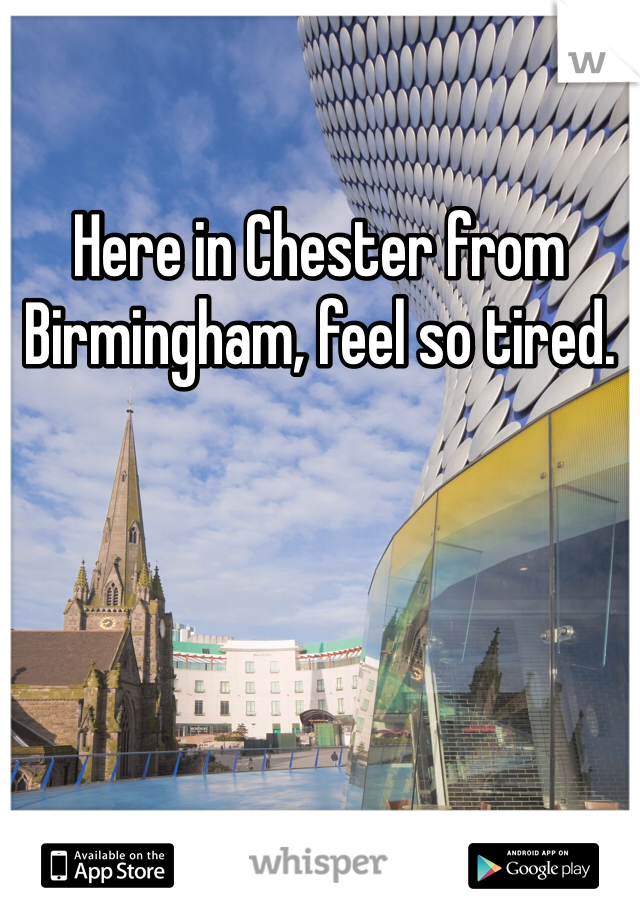 Here in Chester from Birmingham, feel so tired.