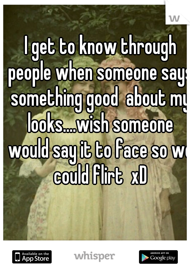 I get to know through people when someone says something good  about my looks....wish someone would say it to face so we could flirt  xD