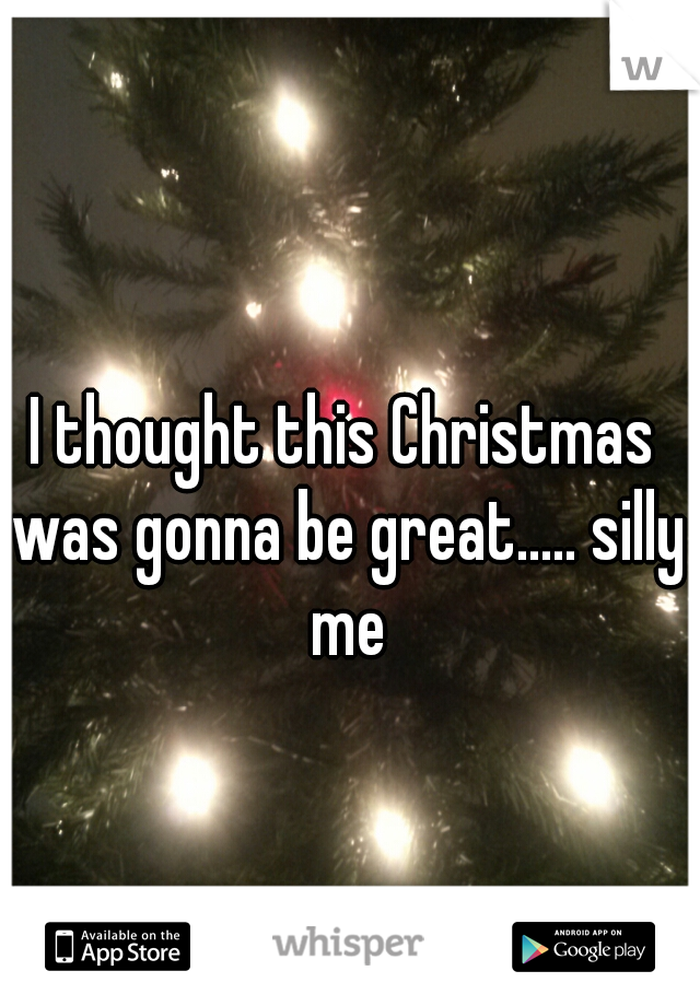 I thought this Christmas was gonna be great..... silly me