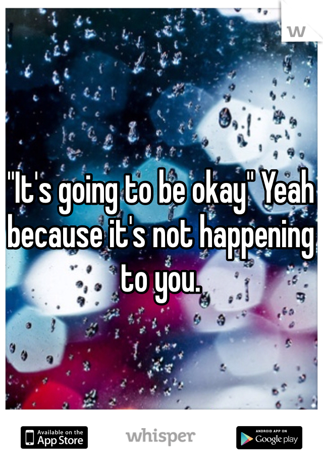 """""""It's going to be okay"""" Yeah because it's not happening to you."""