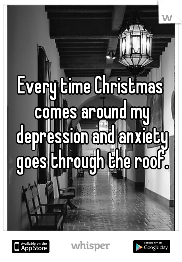 Every time Christmas comes around my depression and anxiety goes through the roof.