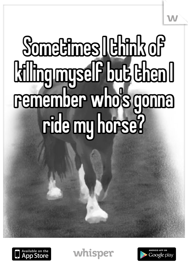 Sometimes I think of killing myself but then I remember who's gonna ride my horse?