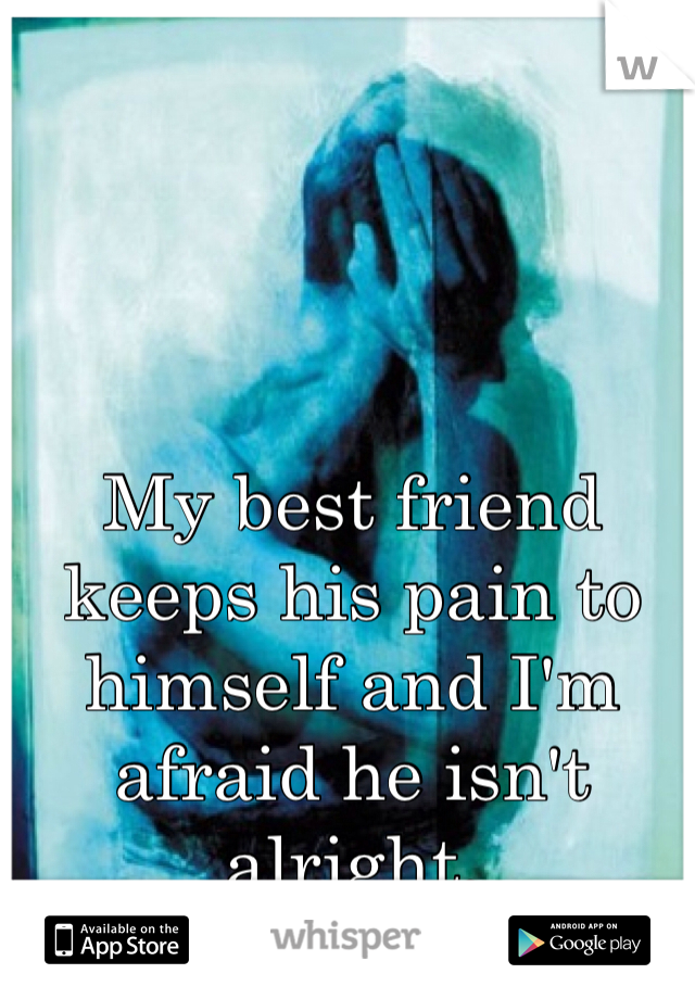 My best friend keeps his pain to himself and I'm afraid he isn't alright.