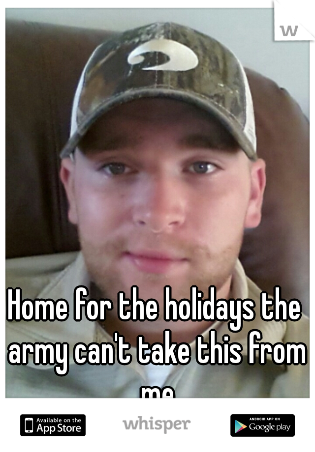 Home for the holidays the army can't take this from me