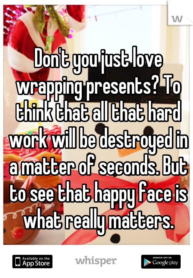 Don't you just love wrapping presents? To think that all that hard work will be destroyed in a matter of seconds. But to see that happy face is what really matters.