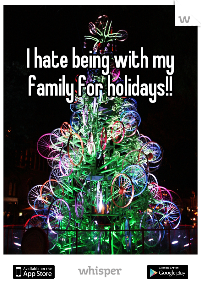 I hate being with my family for holidays!!