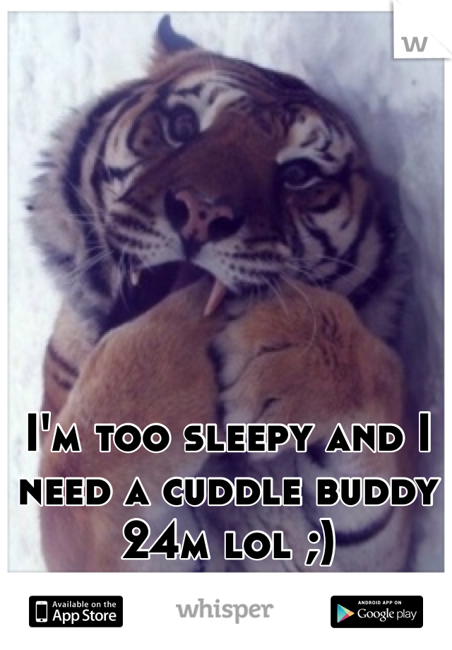 I'm too sleepy and I need a cuddle buddy 24m lol ;)
