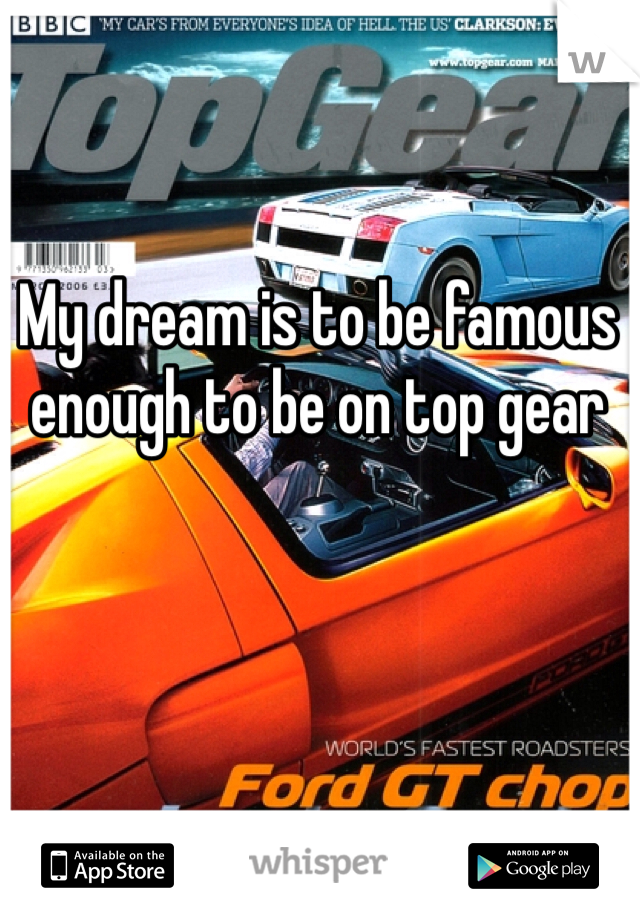 My dream is to be famous enough to be on top gear
