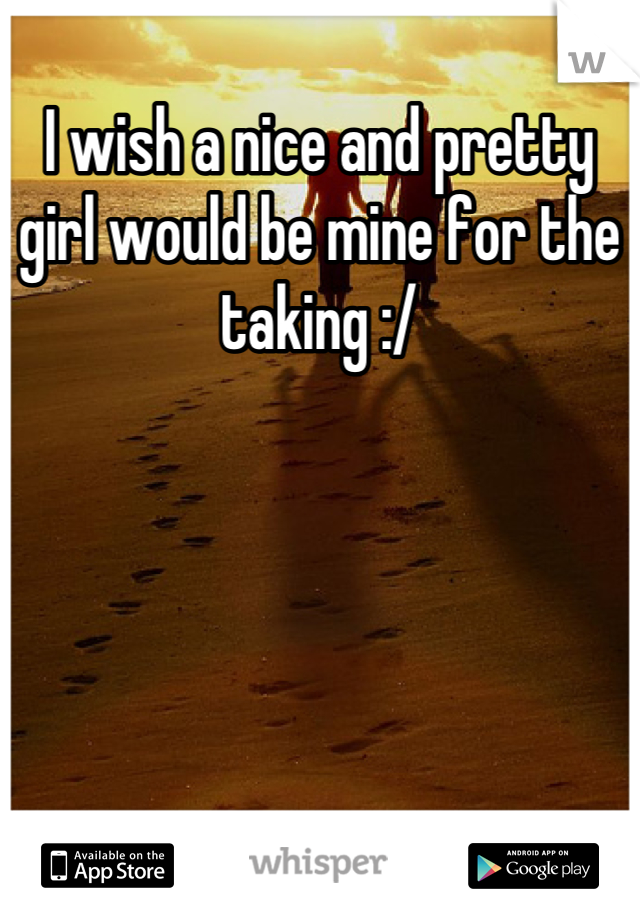 I wish a nice and pretty girl would be mine for the taking :/