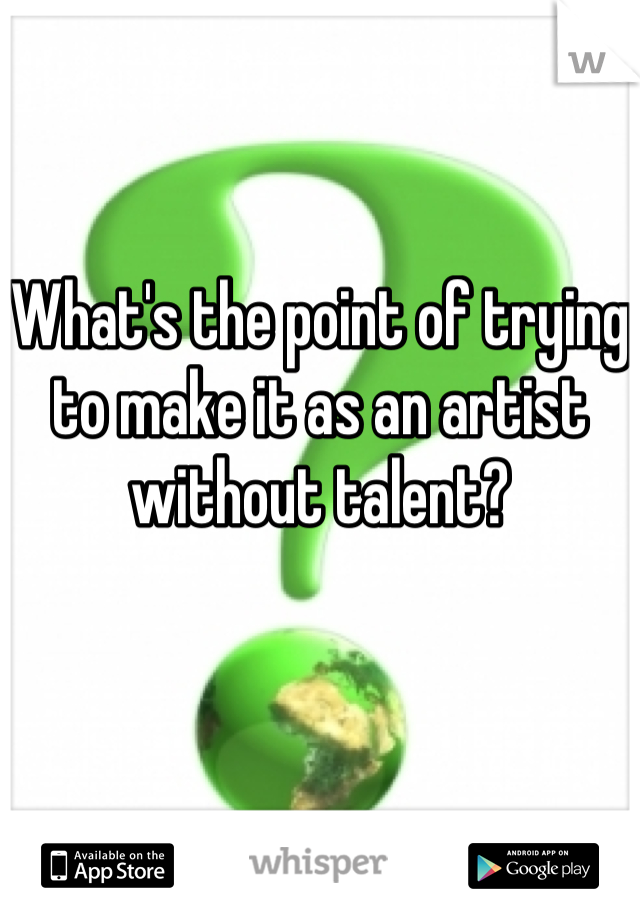 What's the point of trying to make it as an artist without talent?
