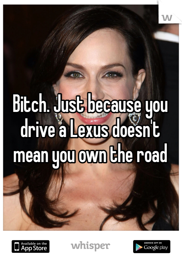 Bitch. Just because you drive a Lexus doesn't mean you own the road