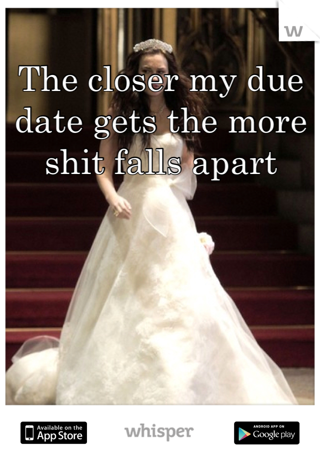 The closer my due date gets the more shit falls apart