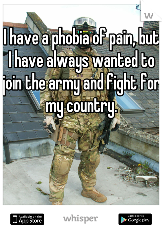 I have a phobia of pain, but I have always wanted to join the army and fight for my country.