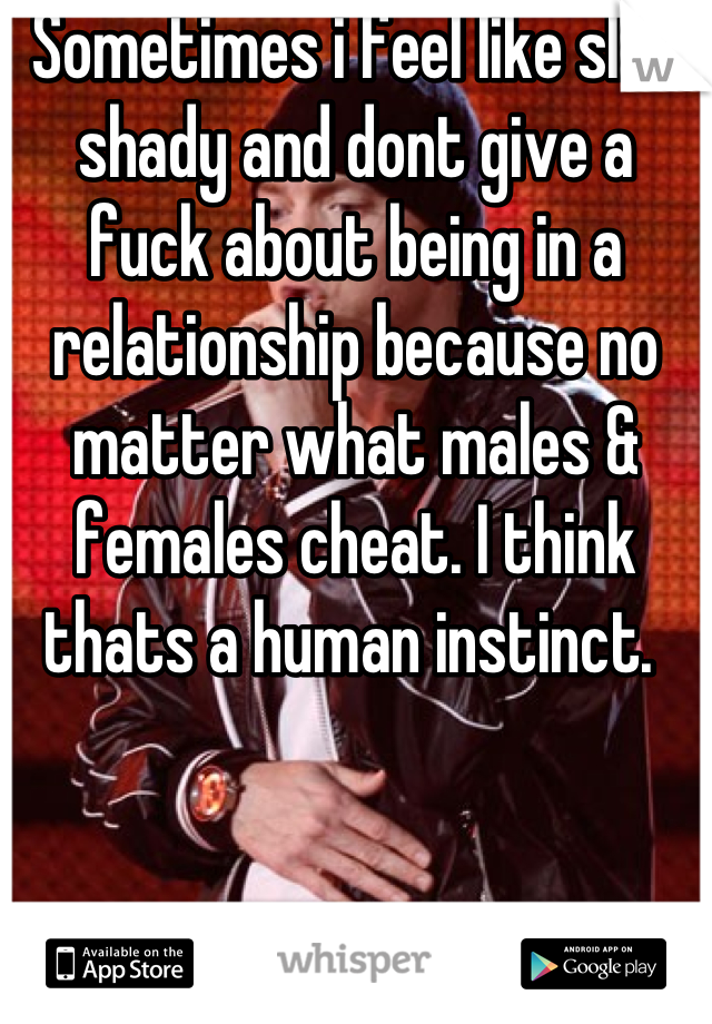 Sometimes i feel like slim shady and dont give a fuck about being in a relationship because no matter what males & females cheat. I think thats a human instinct.