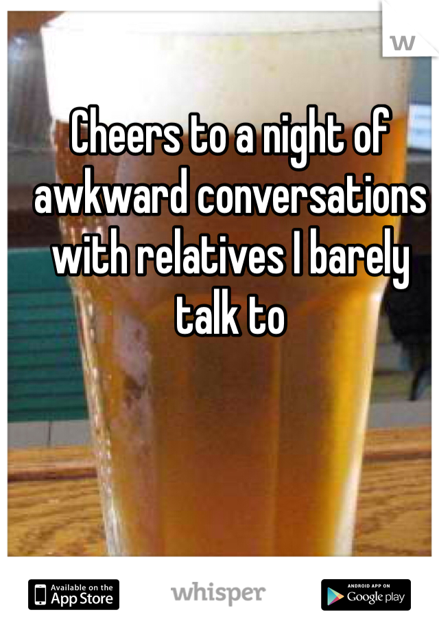 Cheers to a night of awkward conversations with relatives I barely talk to
