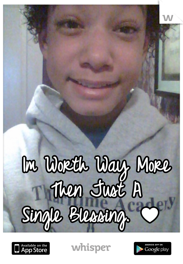 Im Worth Way More Then Just A    Single Blessing. ♥