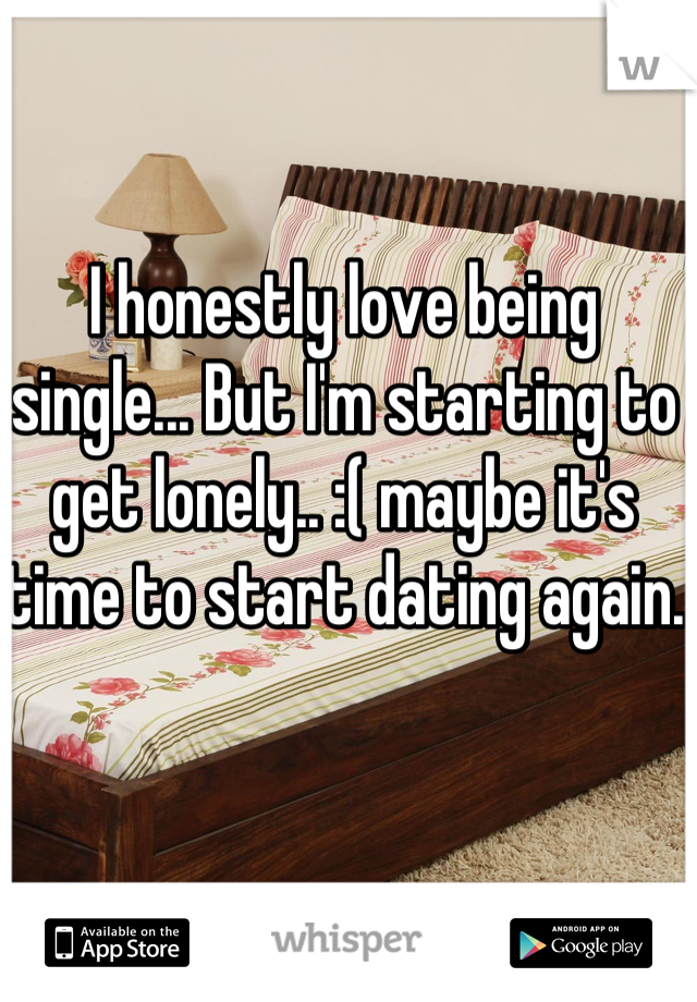 I honestly love being single... But I'm starting to get lonely.. :( maybe it's time to start dating again.