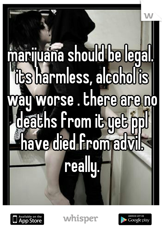 marijuana should be legal. its harmless, alcohol is way worse . there are no deaths from it yet ppl have died from advil. really.
