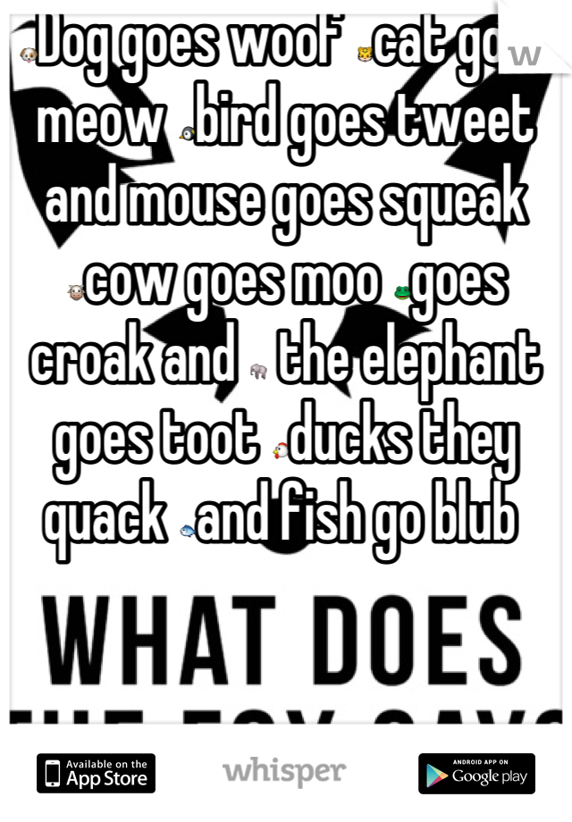 🐶Dog goes woof 🐯cat goes meow 🐧bird goes tweet and mouse goes squeak 🐮cow goes moo 🐸goes croak and 🐘 the elephant goes toot 🐔ducks they quack 🐟and fish go blub