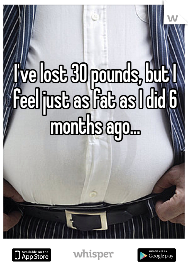 I've lost 30 pounds, but I feel just as fat as I did 6 months ago...