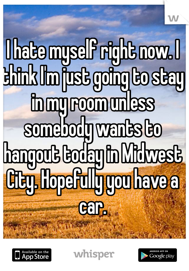 I hate myself right now. I think I'm just going to stay in my room unless somebody wants to hangout today in Midwest City. Hopefully you have a car.