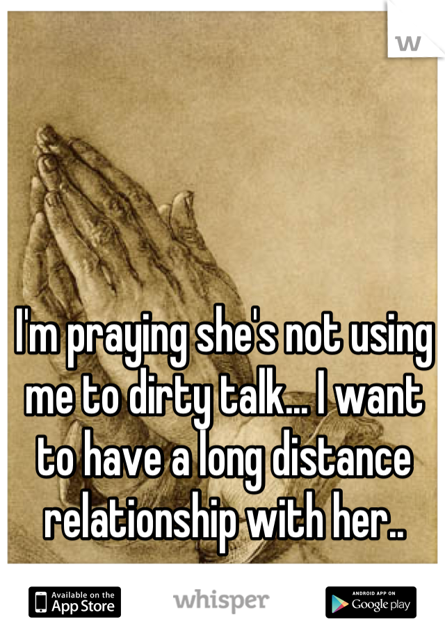 I'm praying she's not using me to dirty talk... I want to have a long distance relationship with her..
