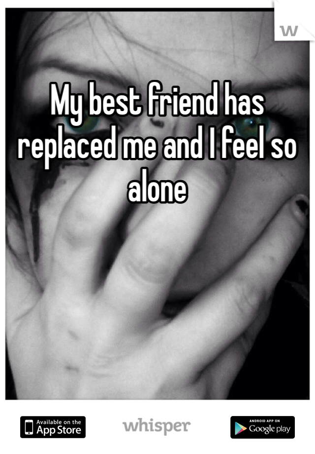 My best friend has replaced me and I feel so alone