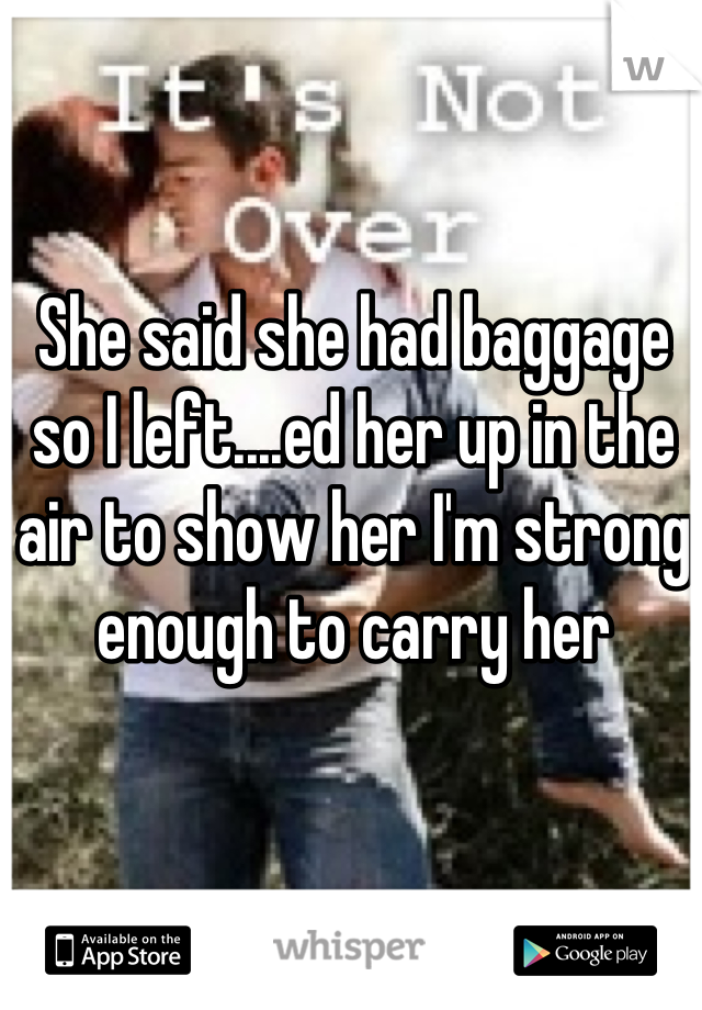 She said she had baggage so I left....ed her up in the air to show her I'm strong enough to carry her