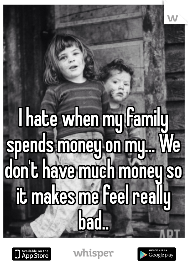 I hate when my family spends money on my... We don't have much money so it makes me feel really bad..