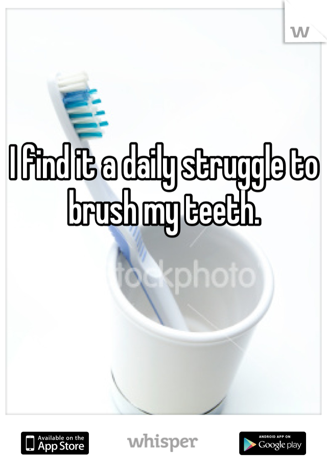 I find it a daily struggle to brush my teeth.