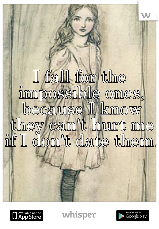 I fall for the impossible ones, because I know they can't hurt me if I don't date them.