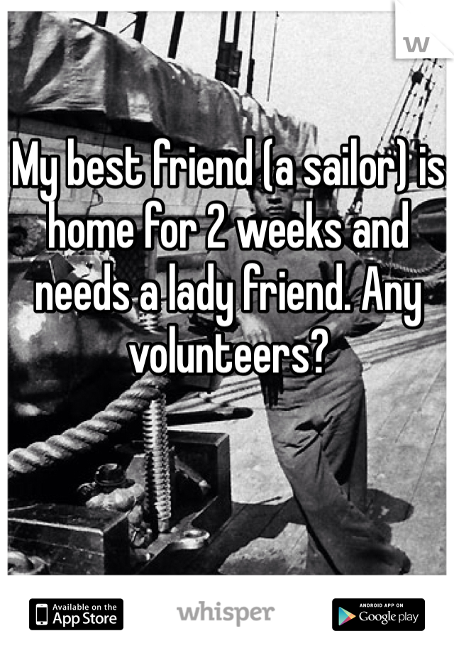 My best friend (a sailor) is home for 2 weeks and needs a lady friend. Any volunteers?
