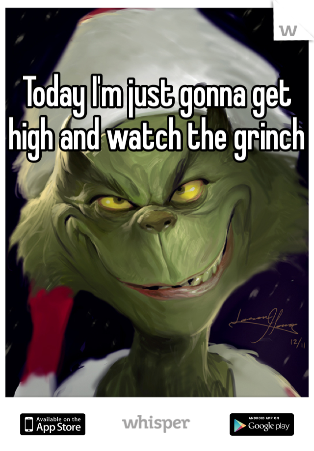 Today I'm just gonna get high and watch the grinch