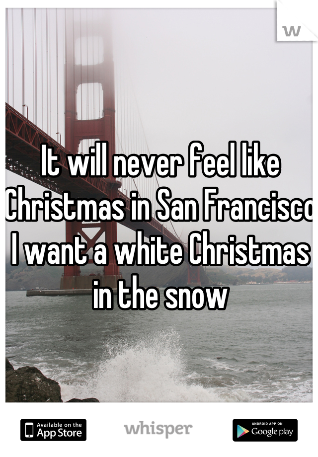 It will never feel like Christmas in San Francisco I want a white Christmas in the snow