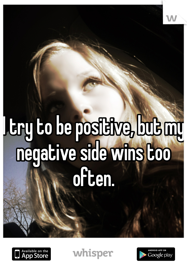 I try to be positive, but my negative side wins too often.