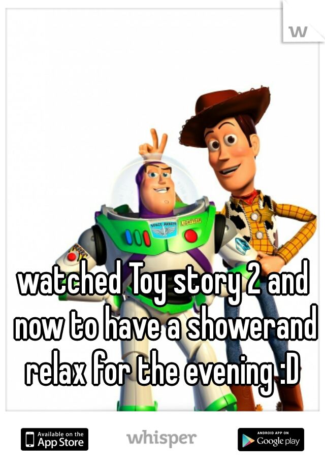 watched Toy story 2 and now to have a showerand relax for the evening :D