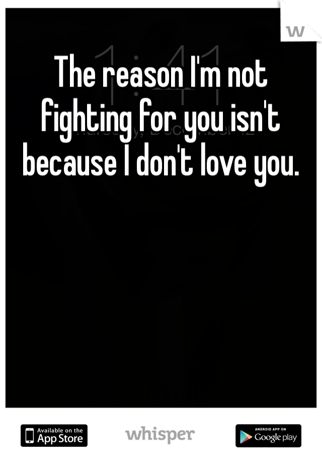The reason I'm not fighting for you isn't because I don't love you.