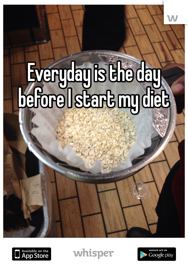 Everyday is the day before I start my diet