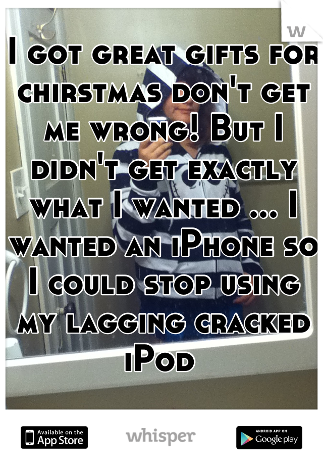 I got great gifts for chirstmas don't get me wrong! But I didn't get exactly what I wanted ... I wanted an iPhone so I could stop using my lagging cracked iPod