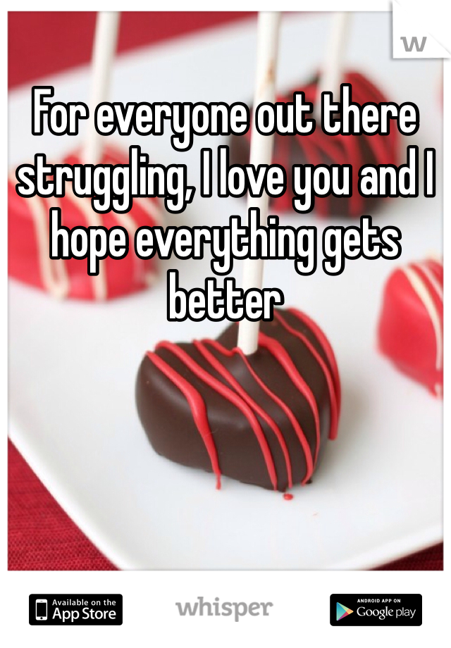 For everyone out there struggling, I love you and I hope everything gets better