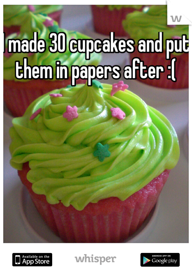 I made 30 cupcakes and put them in papers after :(