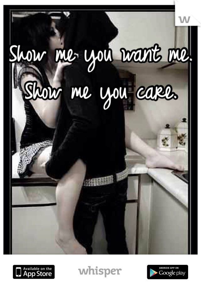 Show me you want me. Show me you care.